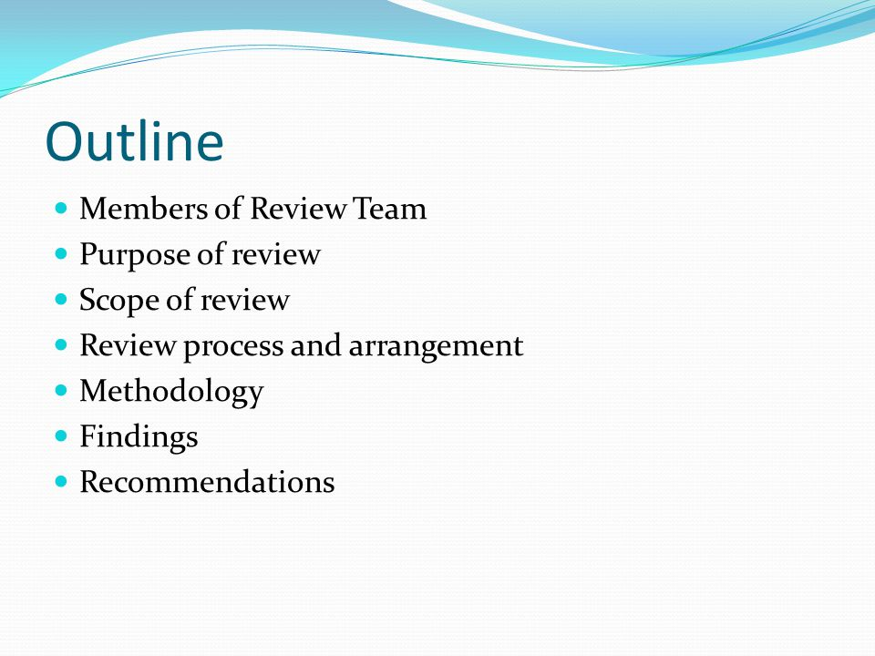 Outline Members of Review Team Purpose of review Scope of review Review process and arrangement Methodology Findings Recommendations