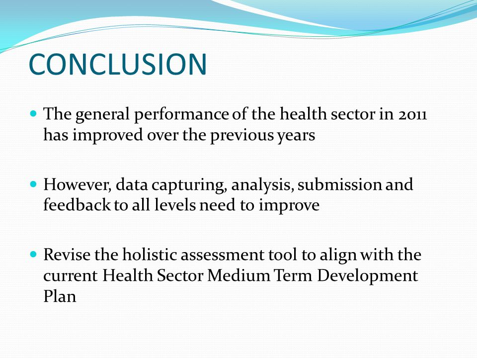 CONCLUSION The general performance of the health sector in 2011 has improved over the previous years However, data capturing, analysis, submission and feedback to all levels need to improve Revise the holistic assessment tool to align with the current Health Sector Medium Term Development Plan
