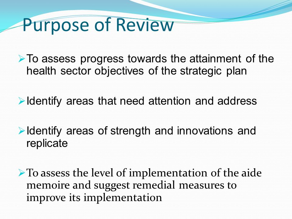Purpose of Review To assess progress towards the attainment of the health sector objectives of the strategic plan Identify areas that need attention and address Identify areas of strength and innovations and replicate To assess the level of implementation of the aide memoire and suggest remedial measures to improve its implementation