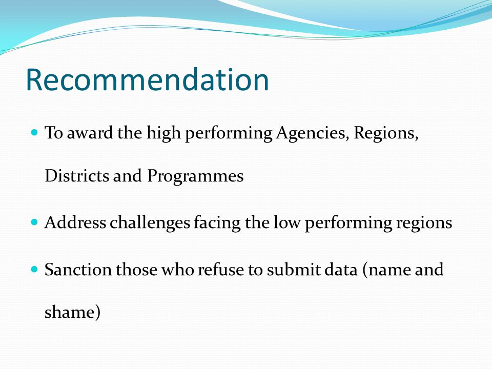 Recommendation To award the high performing Agencies, Regions, Districts and Programmes Address challenges facing the low performing regions Sanction