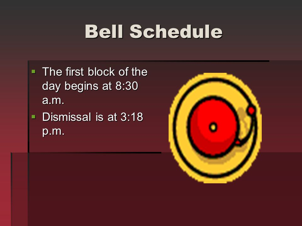 Bell Schedule The first block of the day begins at 8:30 a.m. The first block of the day begins at 8:30 a.m. Dismissal is at 3:18 p.m. Dismissal is at