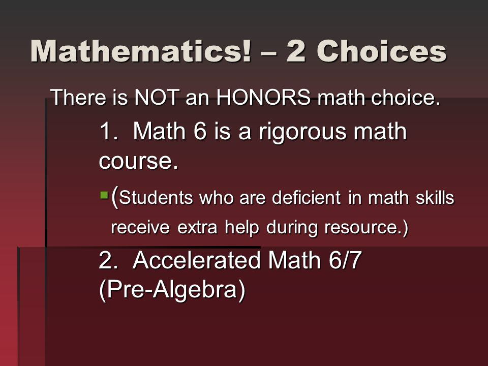 Mathematics! – 2 Choices There is NOT an HONORS math choice. 1. Math 6 is a rigorous math course. ( Students who are deficient in math skills receive