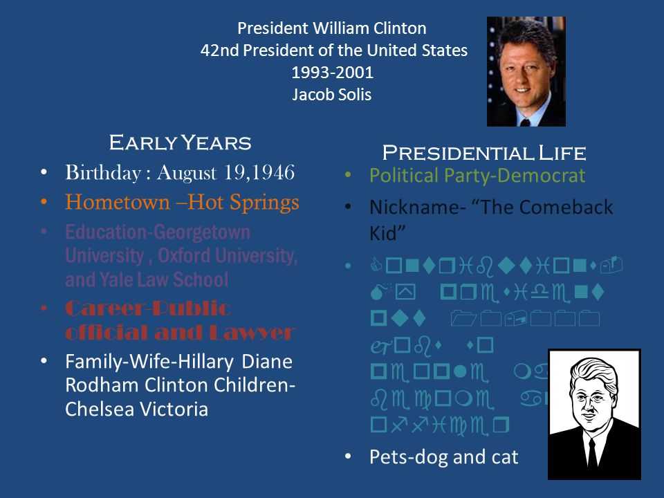 President William Clinton 42nd President of the United States 1993-2001 Jacob Solis Early Years Birthday : August 19,1946 Hometown –Hot Springs Educat