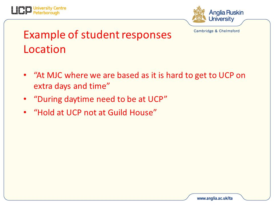 Example of student responses Location At MJC where we are based as it is hard to get to UCP on extra days and time During daytime need to be at UCP Hold at UCP not at Guild House