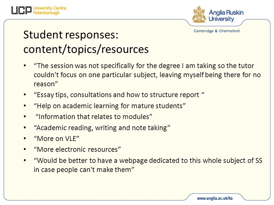 Student responses: content/topics/resources The session was not specifically for the degree I am taking so the tutor couldn t focus on one particular subject, leaving myself being there for no reason Essay tips, consultations and how to structure report Help on academic learning for mature students Information that relates to modules Academic reading, writing and note taking More on VLE More electronic resources Would be better to have a webpage dedicated to this whole subject of SS in case people can t make them