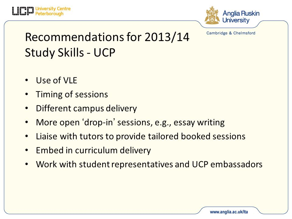 Recommendations for 2013/14 Study Skills - UCP Use of VLE Timing of sessions Different campus delivery More open drop-in sessions, e.g., essay writing Liaise with tutors to provide tailored booked sessions Embed in curriculum delivery Work with student representatives and UCP embassadors