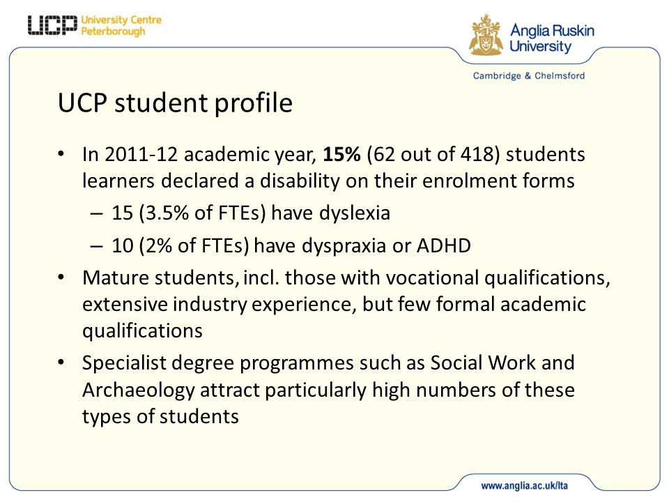 UCP student profile In 2011-12 academic year, 15% (62 out of 418) students learners declared a disability on their enrolment forms – 15 (3.5% of FTEs) have dyslexia – 10 (2% of FTEs) have dyspraxia or ADHD Mature students, incl.