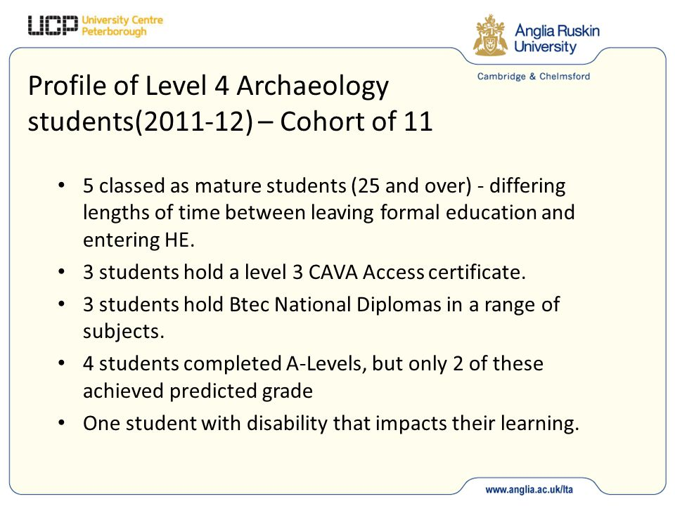 Profile of Level 4 Archaeology students(2011-12) – Cohort of 11 5 classed as mature students (25 and over) - differing lengths of time between leaving formal education and entering HE.