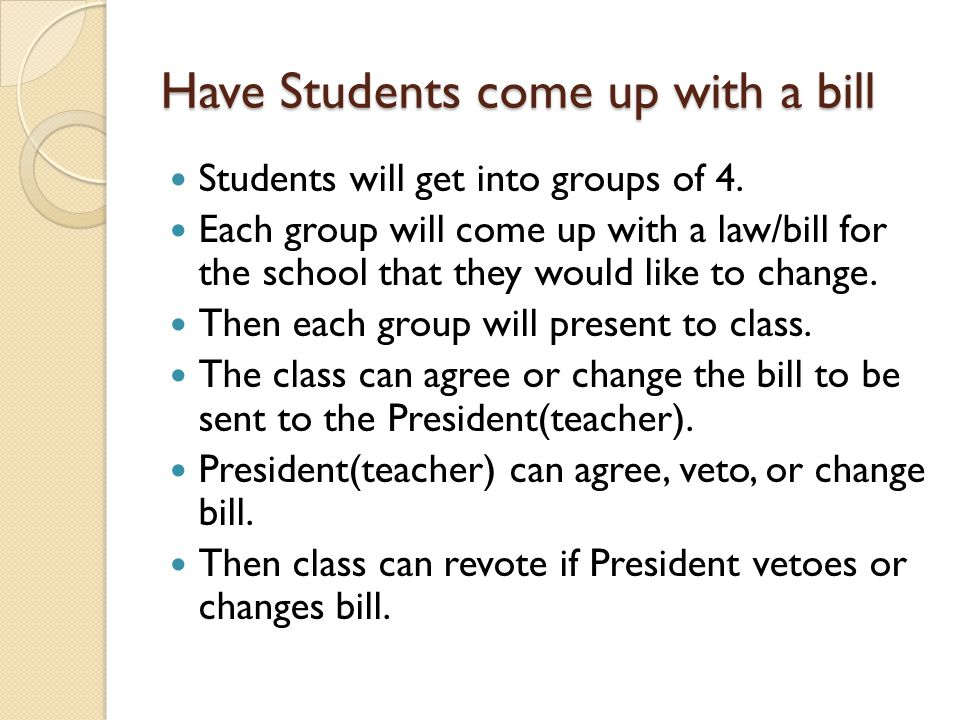 Have Students come up with a bill Students will get into groups of 4. Each group will come up with a law/bill for the school that they would like to c