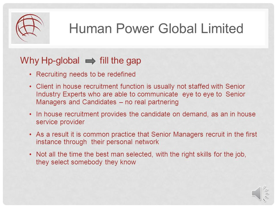 Human Power Global Limited Why Hp-global fill the gap Recruiting needs to be redefined Client in house recruitment function is usually not staffed with Senior Industry Experts who are able to communicate eye to eye to Senior Managers and Candidates – no real partnering In house recruitment provides the candidate on demand, as an in house service provider As a result it is common practice that Senior Managers recruit in the first instance through their personal network Not all the time the best man selected, with the right skills for the job, they select somebody they know
