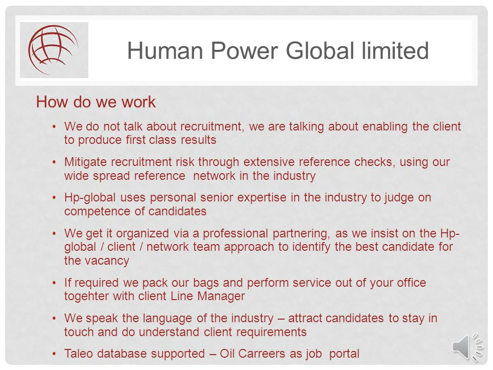 Human Power Global limited How do we work We do not talk about recruitment, we are talking about enabling the client to produce first class results Mitigate recruitment risk through extensive reference checks, using our wide spread reference network in the industry Hp-global uses personal senior expertise in the industry to judge on competence of candidates We get it organized via a professional partnering, as we insist on the Hp- global / client / network team approach to identify the best candidate for the vacancy If required we pack our bags and perform service out of your office togehter with client Line Manager We speak the language of the industry – attract candidates to stay in touch and do understand client requirements Taleo database supported – Oil Carreers as job portal
