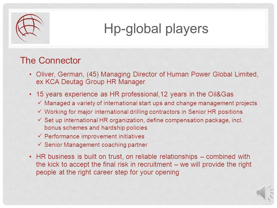 Hp-global players The Connector Oliver, German, (45) Managing Director of Human Power Global Limited, ex KCA Deutag Group HR Manager 15 years experience as HR professional,12 years in the Oil&Gas Managed a variety of international start ups and change management projects Working for major international drilling contractors in Senior HR positions Set up international HR organization, define compensation package, incl.