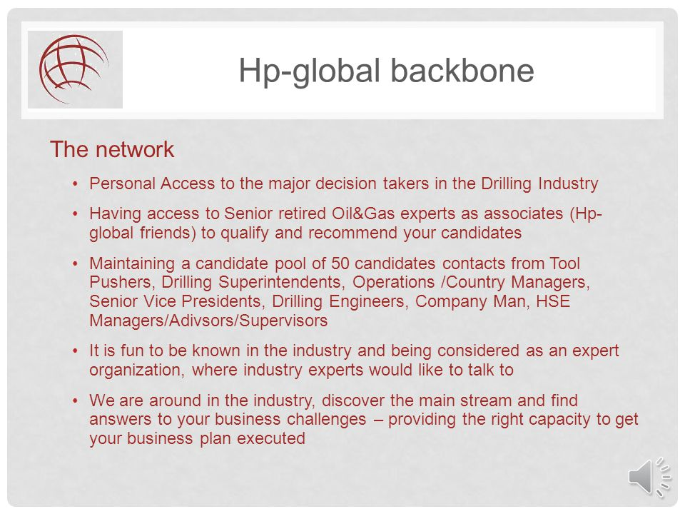 Hp-global backbone The network Personal Access to the major decision takers in the Drilling Industry Having access to Senior retired Oil&Gas experts as associates (Hp- global friends) to qualify and recommend your candidates Maintaining a candidate pool of 50 candidates contacts from Tool Pushers, Drilling Superintendents, Operations /Country Managers, Senior Vice Presidents, Drilling Engineers, Company Man, HSE Managers/Adivsors/Supervisors It is fun to be known in the industry and being considered as an expert organization, where industry experts would like to talk to We are around in the industry, discover the main stream and find answers to your business challenges – providing the right capacity to get your business plan executed