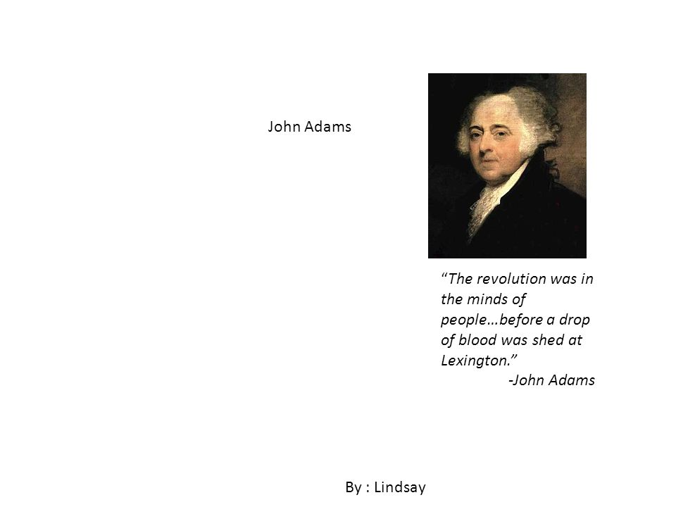 John Adams By : Lindsay The revolution was in the minds of people…before a drop of blood was shed at Lexington.