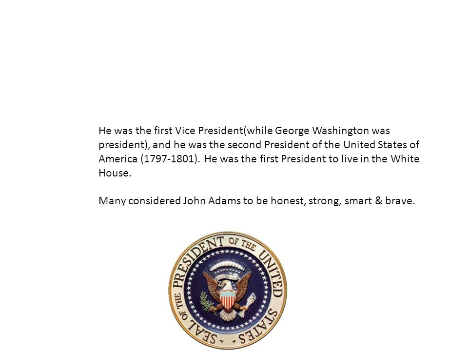 He was the first Vice President(while George Washington was president), and he was the second President of the United States of America (1797-1801).