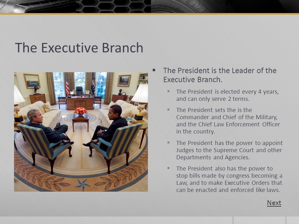 The Executive Branch The President is the Leader of the Executive Branch. The President is elected every 4 years, and can only serve 2 terms. The Pres