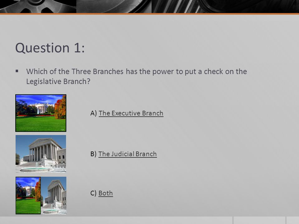 Question 1: Which of the Three Branches has the power to put a check on the Legislative Branch? A) The Executive BranchThe Executive Branch B) The Jud