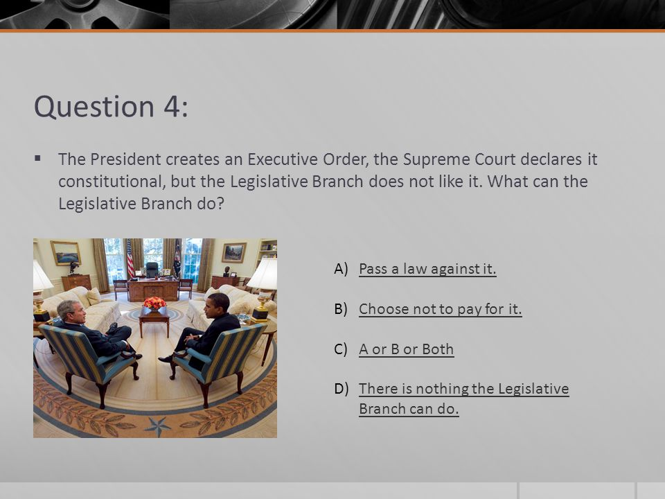 Question 4: The President creates an Executive Order, the Supreme Court declares it constitutional, but the Legislative Branch does not like it. What