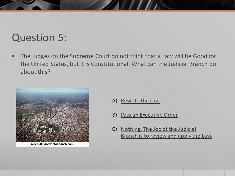 Question 5: The Judges on the Supreme Court do not think that a Law will be Good for the United States, but it is Constitutional. What can the Judicia