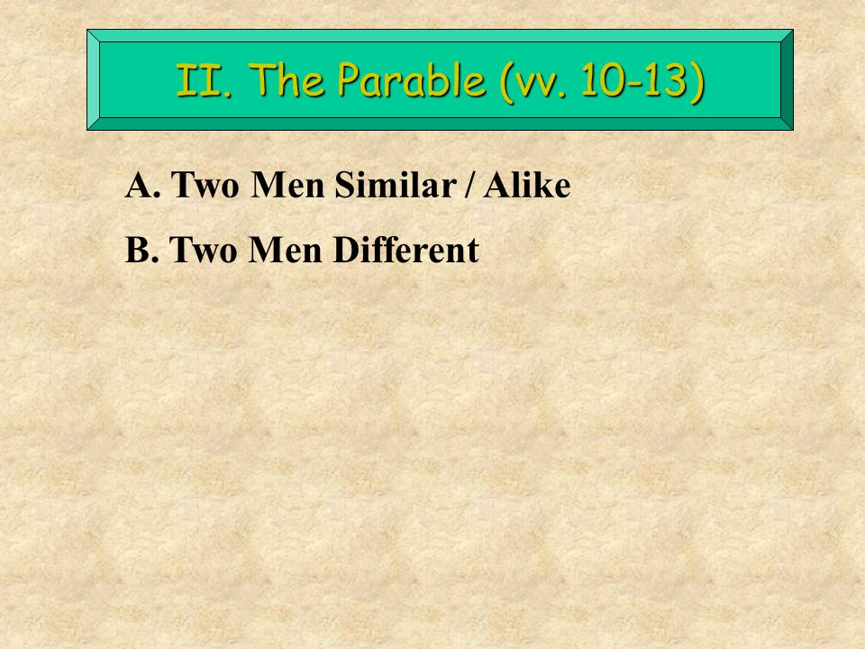 II. The Parable (vv. 10-13) A. Two Men Similar / Alike B. Two Men Different