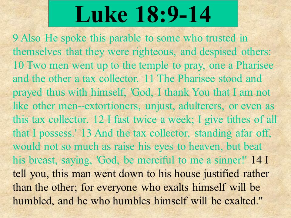 Luke 18:9-14 9 Also He spoke this parable to some who trusted in themselves that they were righteous, and despised others: 10 Two men went up to the t