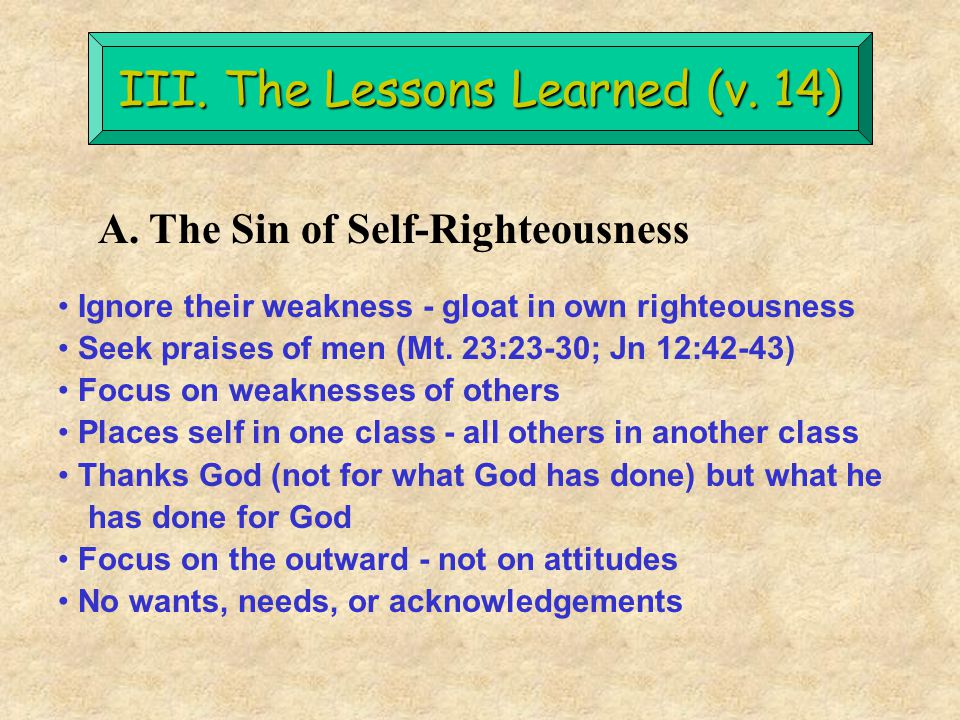 III. The Lessons Learned (v. 14) A. The Sin of Self-Righteousness Ignore their weakness - gloat in own righteousness Seek praises of men (Mt. 23:23-30