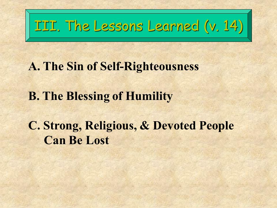 III. The Lessons Learned (v. 14) A. The Sin of Self-Righteousness B. The Blessing of Humility C. Strong, Religious, & Devoted People Can Be Lost