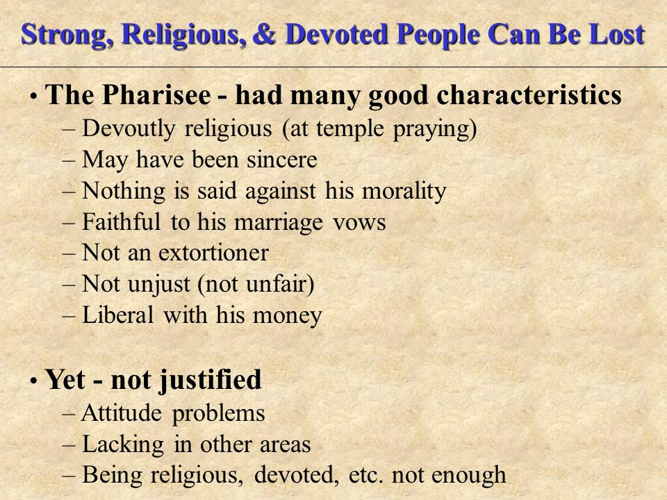 Strong, Religious, & Devoted People Can Be Lost The Pharisee - had many good characteristics – Devoutly religious (at temple praying) – May have been