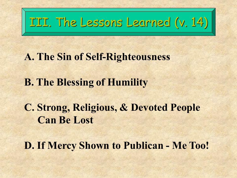 III. The Lessons Learned (v. 14) A. The Sin of Self-Righteousness B. The Blessing of Humility C. Strong, Religious, & Devoted People Can Be Lost D. If