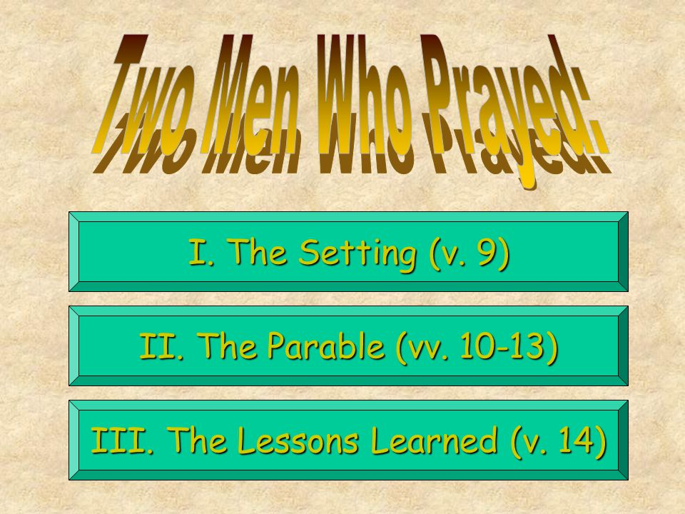I. The Setting (v. 9) II. The Parable (vv. 10-13) III. The Lessons Learned (v. 14)