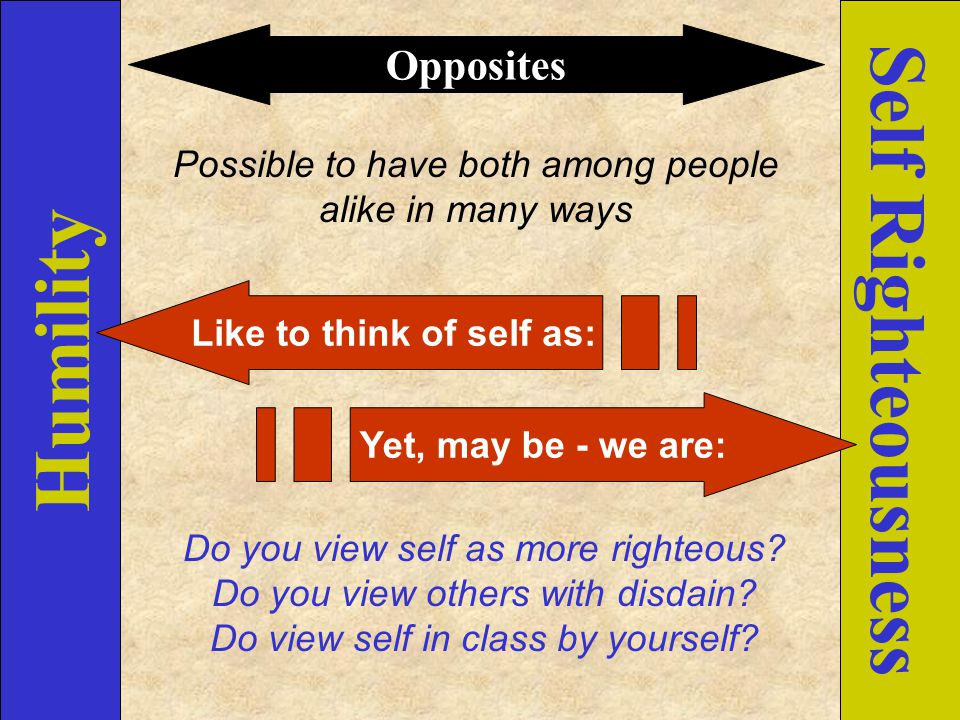 Humility Self Righteousness Opposites Possible to have both among people alike in many ways Like to think of self as: Yet, may be - we are: Do you vie