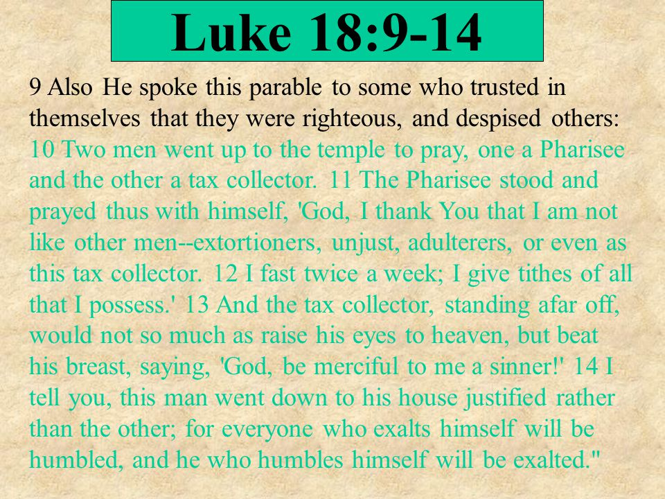 Luke 18:9-14 9 Also He spoke this parable to some who trusted in themselves that they were righteous, and despised others: 10 Two men went up to the temple to pray, one a Pharisee and the other a tax collector.