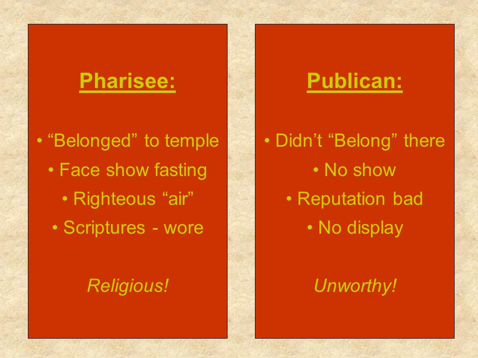 Pharisee: Belonged to temple Face show fasting Righteous air Scriptures - wore Religious! Publican: Didnt Belong there No show Reputation bad No displ