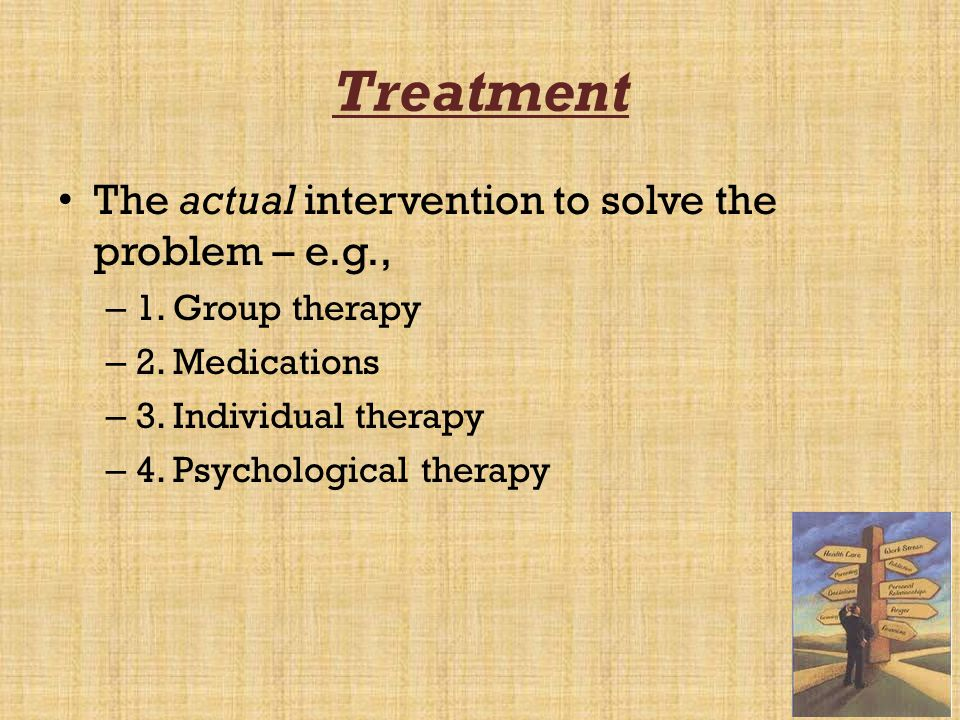 Treatment The actual intervention to solve the problem – e.g., – 1. Group therapy – 2. Medications – 3. Individual therapy – 4. Psychological therapy