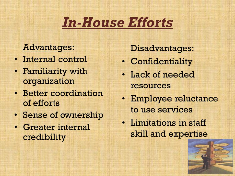 In-House Efforts Advantages: Internal control Familiarity with organization Better coordination of efforts Sense of ownership Greater internal credibi