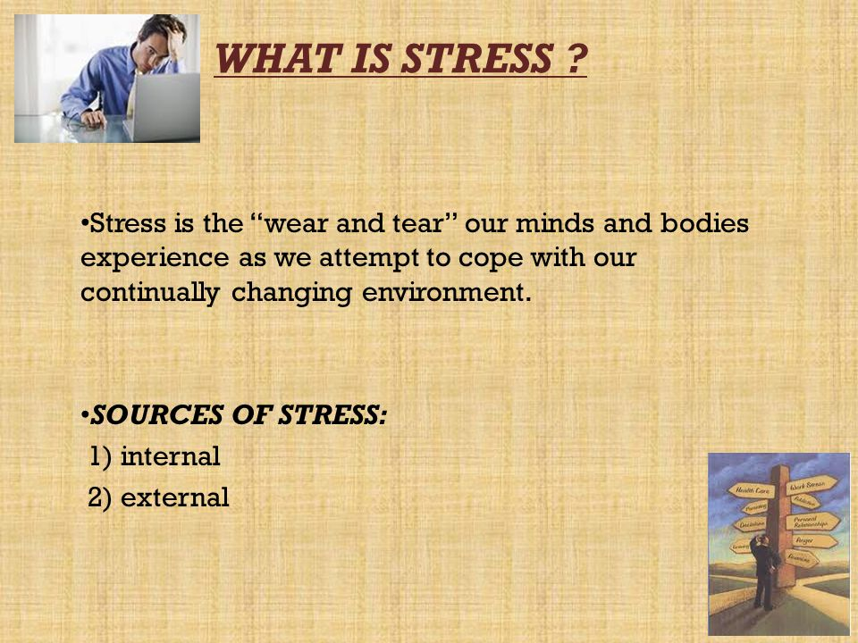 WHAT IS STRESS ? Stress is the wear and tear our minds and bodies experience as we attempt to cope with our continually changing environment. SOURCES