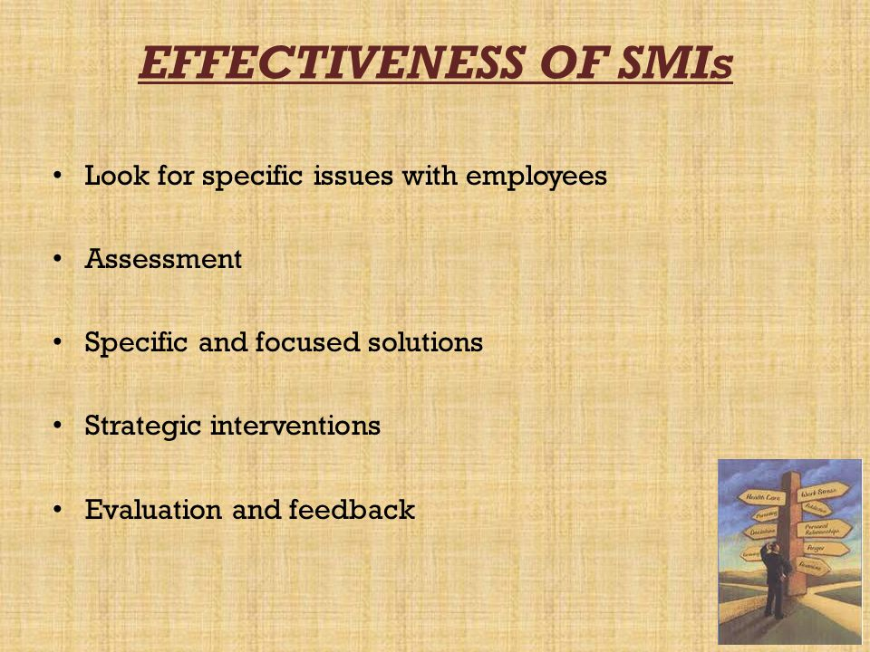 EFFECTIVENESS OF SMIs Look for specific issues with employees Assessment Specific and focused solutions Strategic interventions Evaluation and feedbac