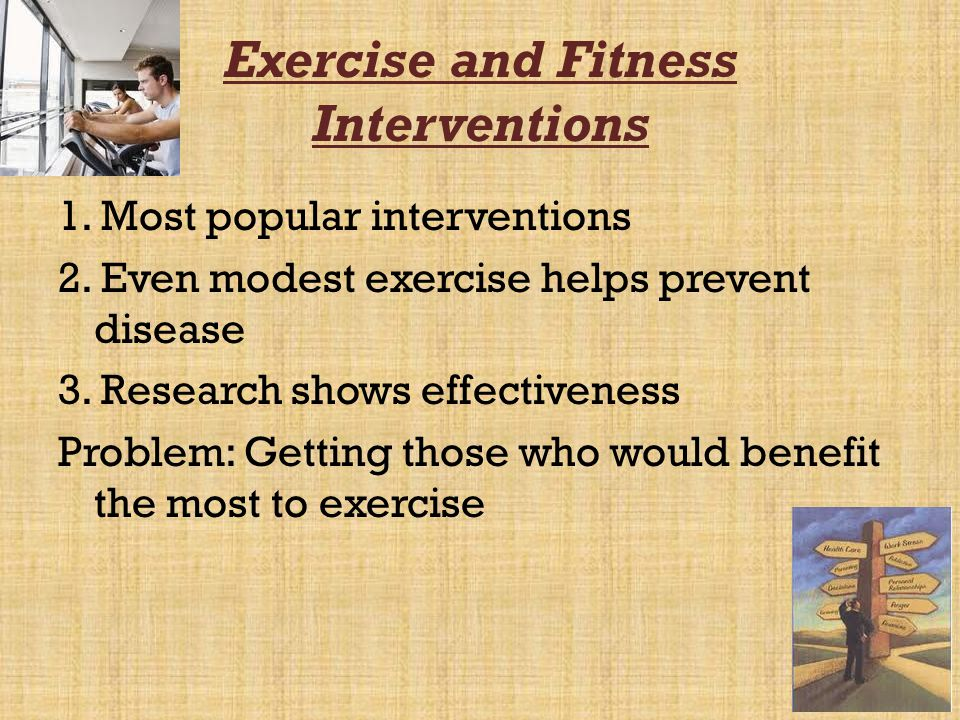 Exercise and Fitness Interventions 1. Most popular interventions 2. Even modest exercise helps prevent disease 3. Research shows effectiveness Problem