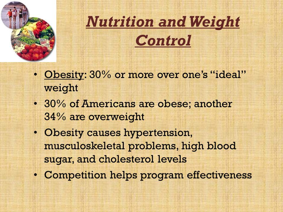 Nutrition and Weight Control Obesity: 30% or more over ones ideal weight 30% of Americans are obese; another 34% are overweight Obesity causes hyperte