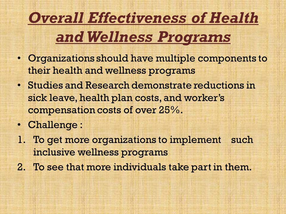 Overall Effectiveness of Health and Wellness Programs Organizations should have multiple components to their health and wellness programs Studies and