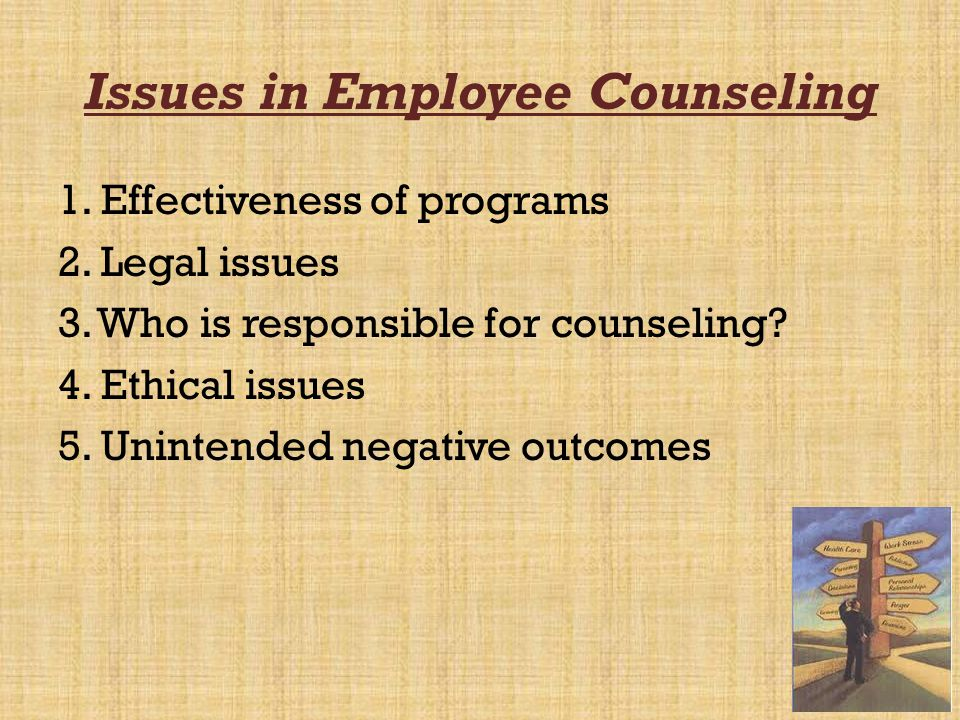 52 Issues in Employee Counseling 1. Effectiveness of programs 2. Legal issues 3. Who is responsible for counseling? 4. Ethical issues 5. Unintended ne