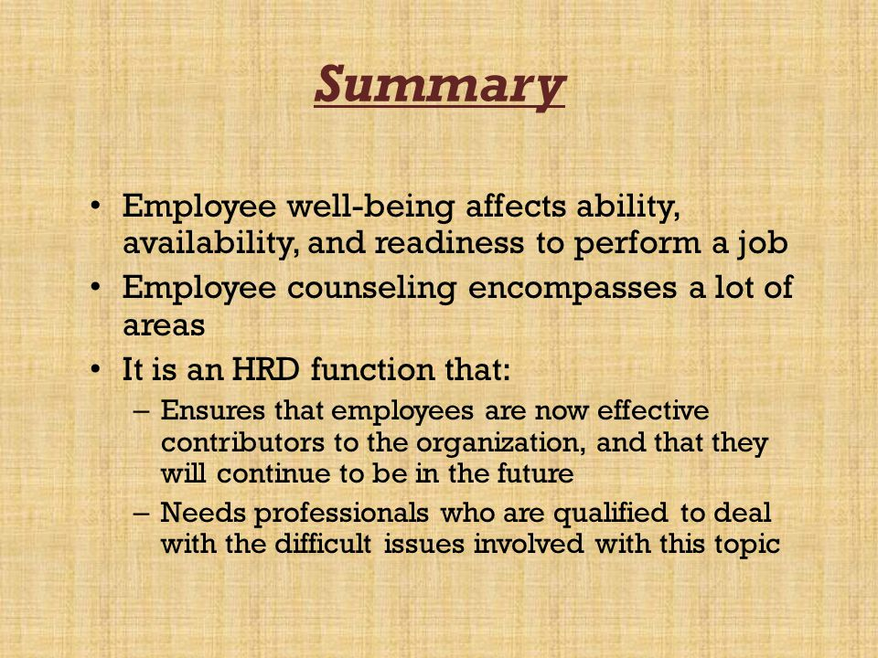Summary Employee well-being affects ability, availability, and readiness to perform a job Employee counseling encompasses a lot of areas It is an HRD