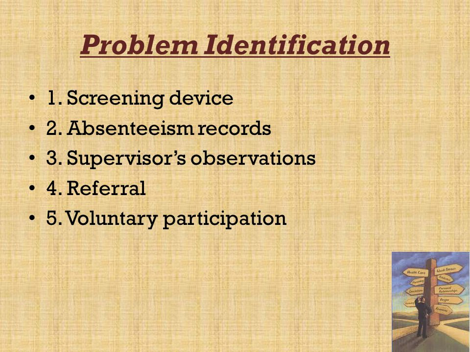 Problem Identification 1. Screening device 2. Absenteeism records 3. Supervisors observations 4. Referral 5. Voluntary participation