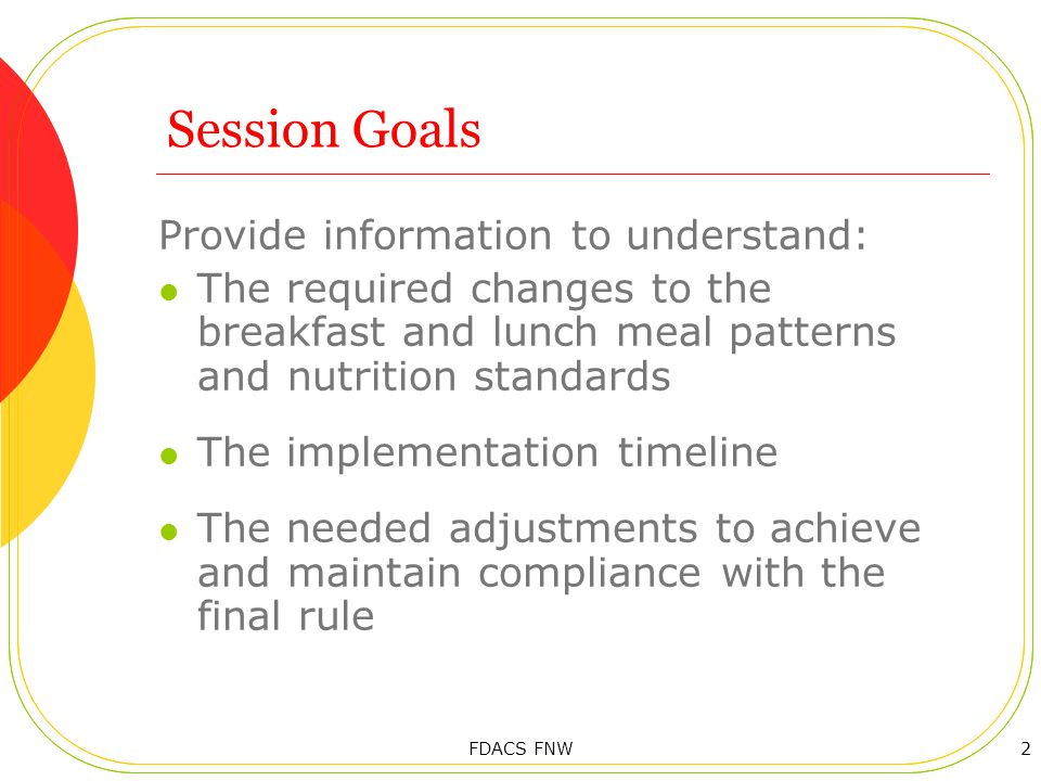 Session Goals Provide information to understand: The required changes to the breakfast and lunch meal patterns and nutrition standards The implementation timeline The needed adjustments to achieve and maintain compliance with the final rule 2FDACS FNW