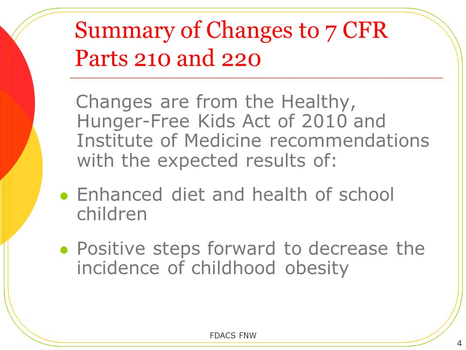 Summary of Changes to 7 CFR Parts 210 and 220 Changes are from the Healthy, Hunger-Free Kids Act of 2010 and Institute of Medicine recommendations with the expected results of: Enhanced diet and health of school children Positive steps forward to decrease the incidence of childhood obesity 4 FDACS FNW