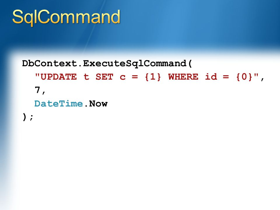 DbContext.ExecuteSqlCommand( UPDATE t SET c = {1} WHERE id = {0} , 7, DateTime.Now );