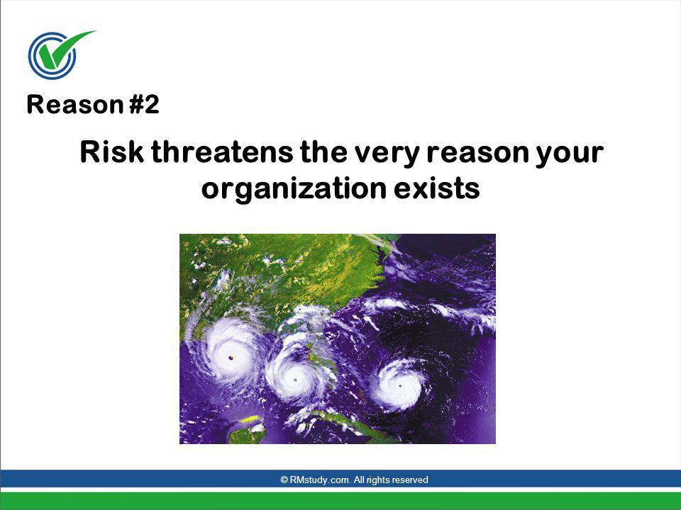 Reason #2 Risk threatens the very reason your organization exists © RMstudy.com.