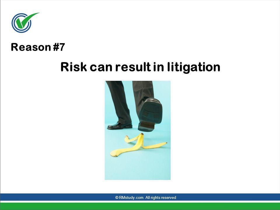 Reason # 7 Risk can result in litigation © RMstudy.com. All rights reserved