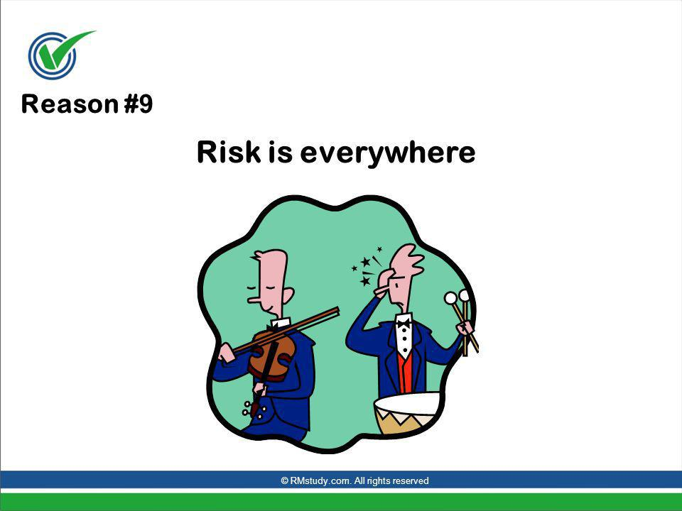 Reason # 9 Risk is everywhere © RMstudy.com. All rights reserved