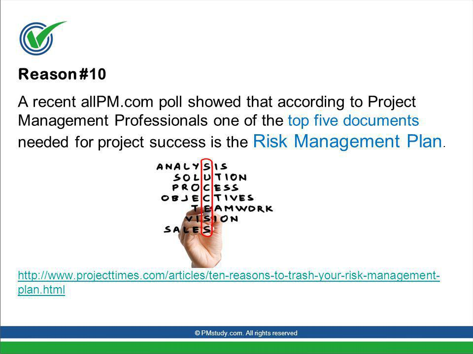 Reason # 10 A recent allPM.com poll showed that according to Project Management Professionals one of the top five documents needed for project success is the Risk Management Plan.